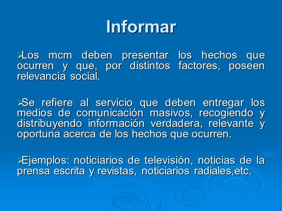 Informar Los mcm deben presentar los hechos que ocurren y que, por distintos factores, poseen relevancia social. Los mcm deben presentar los hechos qu