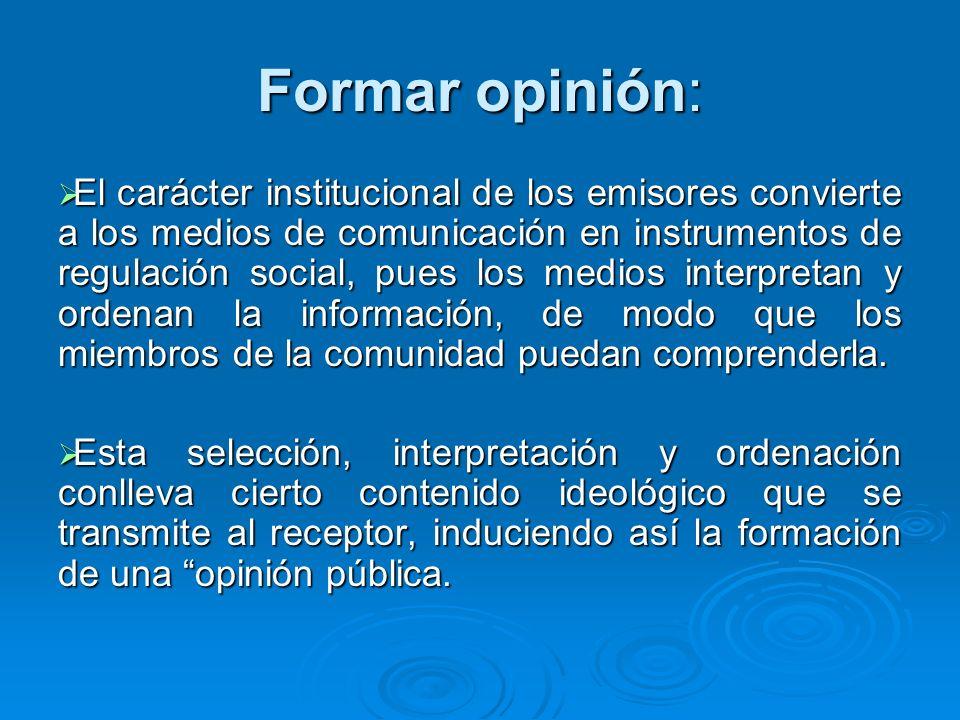 Formar opinión: El carácter institucional de los emisores convierte a los medios de comunicación en instrumentos de regulación social, pues los medios