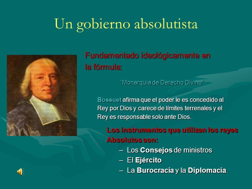 Un gobierno absolutista Fundamentado ideológicamente en la fórmula: Monarquía de Derecho Divino Bossuet afirma que el poder le es concedido al Rey por