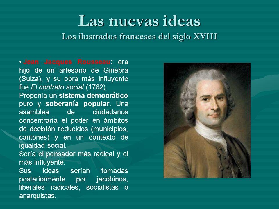 Las nuevas ideas Los ilustrados franceses del siglo XVIII Jean Jacques Rousseau: era hijo de un artesano de Ginebra (Suiza), y su obra más influyente