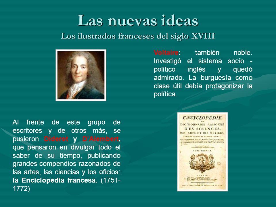 Las nuevas ideas Los ilustrados franceses del siglo XVIII Al frente de este grupo de escritores y de otros más, se pusieron Diderot y DAlembert, que p