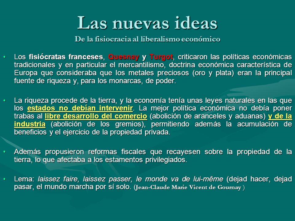 Las nuevas ideas De la fisiocracia al liberalismo económico Los fisiócratas franceses, Quesnay y Turgot, criticaron las políticas económicas tradicion