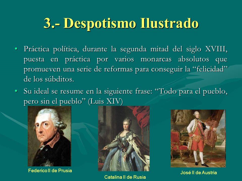 3.- Despotismo Ilustrado Práctica política, durante la segunda mitad del siglo XVIII, puesta en práctica por varios monarcas absolutos que promueven u