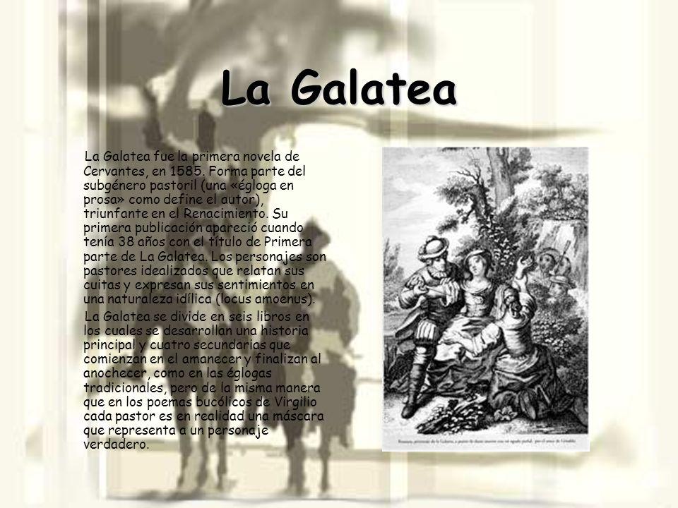 La Galatea La Galatea fue la primera novela de Cervantes, en 1585. Forma parte del subgénero pastoril (una «égloga en prosa» como define el autor), tr