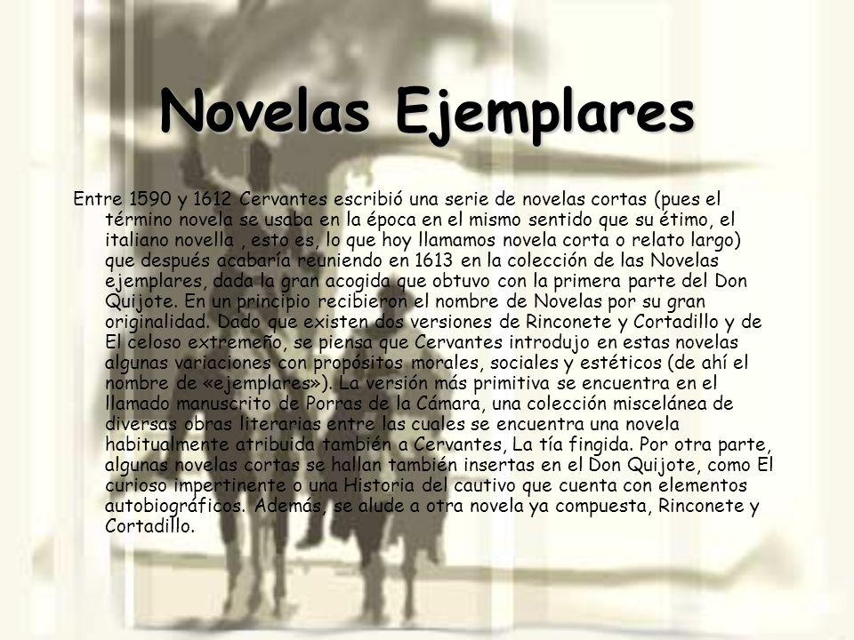 Novelas Ejemplares Entre 1590 y 1612 Cervantes escribió una serie de novelas cortas (pues el término novela se usaba en la época en el mismo sentido q