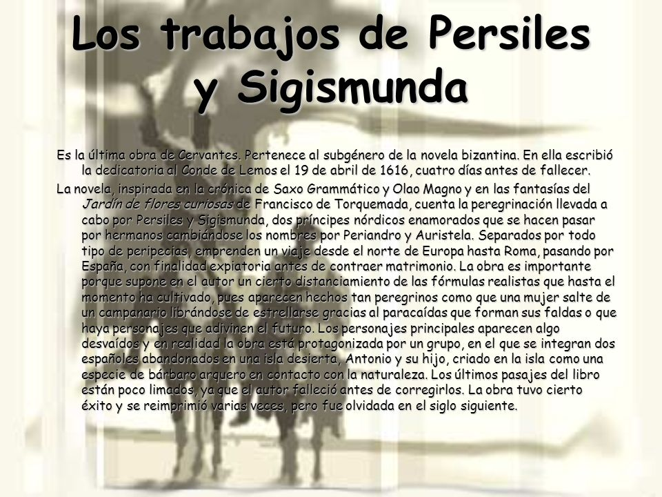 Los trabajos de Persiles y Sigismunda Es la última obra de Cervantes. Pertenece al subgénero de la novela bizantina. En ella escribió la dedicatoria a