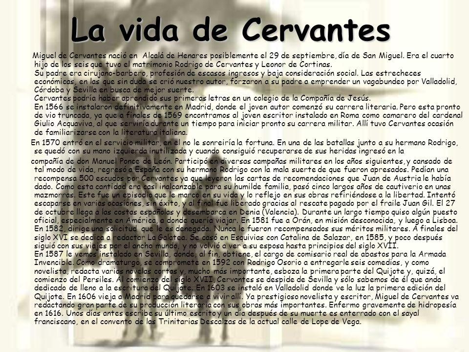 La vida de Cervantes Miguel de Cervantes nació en Alcalá de Henares posiblemente el 29 de septiembre, día de San Miguel. Era el cuarto hijo de los sei