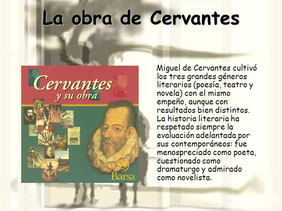 La obra de Cervantes Miguel de Cervantes cultivó los tres grandes géneros literarios (poesía, teatro y novela) con el mismo empeño, aunque con resulta