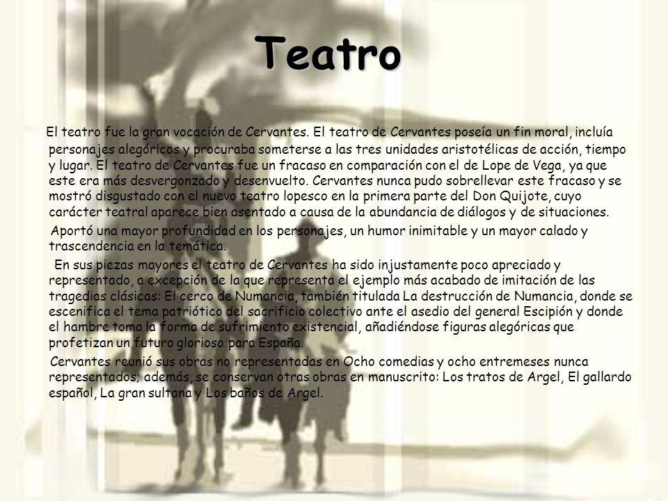 Teatro El teatro fue la gran vocación de Cervantes. El teatro de Cervantes poseía un fin moral, incluía personajes alegóricos y procuraba someterse a