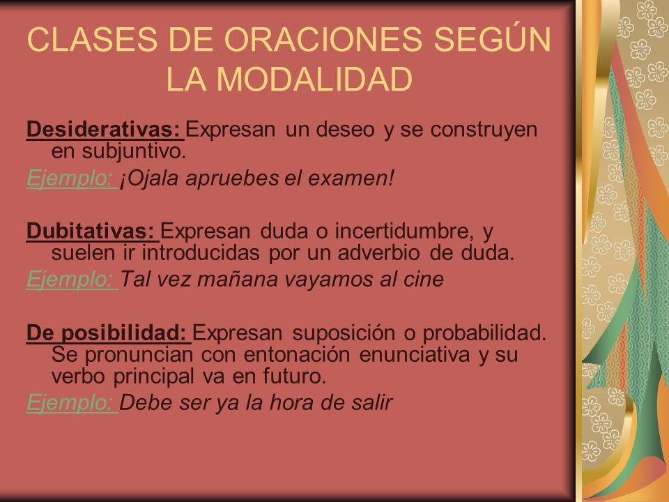 CLASES DE ORACIONES SEGÚN LA MODALIDAD Desiderativas: Expresan un deseo y se construyen en subjuntivo. Ejemplo: ¡Ojala apruebes el examen! Dubitativas