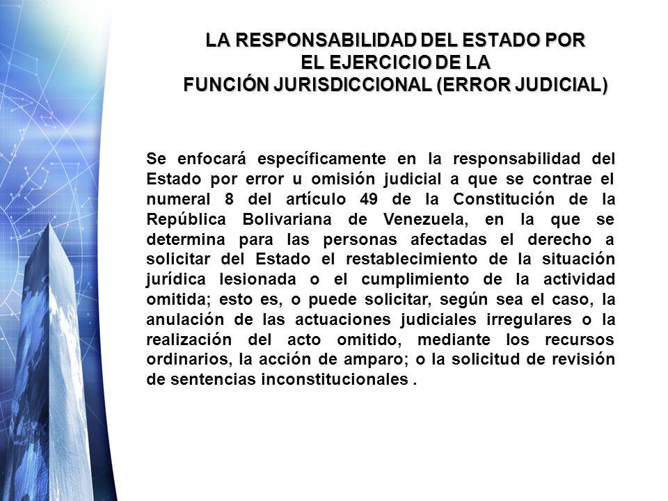 LA RESPONSABILIDAD DEL ESTADO POR EL EJERCICIO DE LA FUNCIÓN JURISDICCIONAL (ERROR JUDICIAL) Se enfocará específicamente en la responsabilidad del Estado por error u omisión judicial a que se contrae el numeral 8 del artículo 49 de la Constitución de la República Bolivariana de Venezuela, en la que se determina para las personas afectadas el derecho a solicitar del Estado el restablecimiento de la situación jurídica lesionada o el cumplimiento de la actividad omitida; esto es, o puede solicitar, según sea el caso, la anulación de las actuaciones judiciales irregulares o la realización del acto omitido, mediante los recursos ordinarios, la acción de amparo; o la solicitud de revisión de sentencias inconstitucionales.