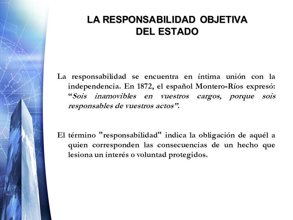 LA RESPONSABILIDAD OBJETIVA DEL ESTADO La responsabilidad se encuentra en íntima unión con la independencia. En 1872, el español Montero-Ríos expresó: