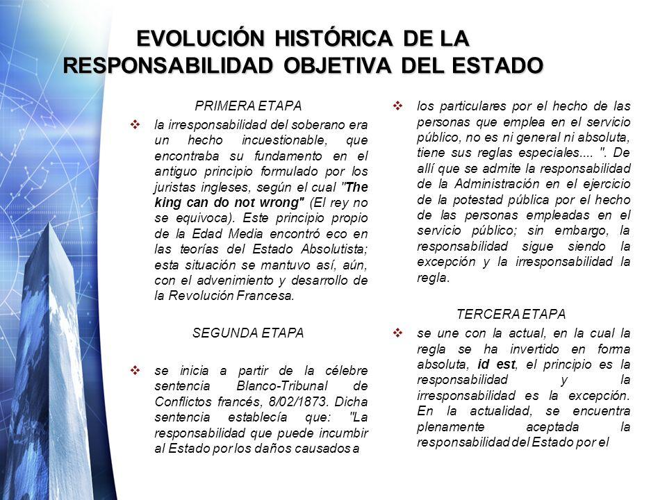 EVOLUCIÓN HISTÓRICA DE LA RESPONSABILIDAD OBJETIVA DEL ESTADO PRIMERA ETAPA la irresponsabilidad del soberano era un hecho incuestionable, que encontr