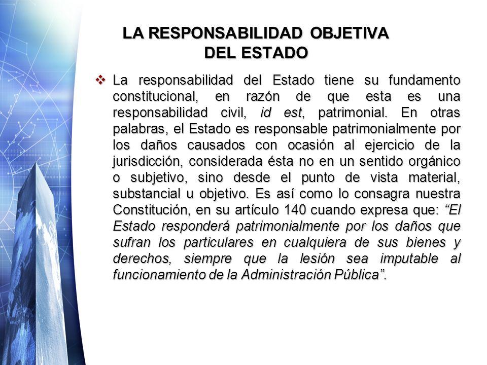 LA RESPONSABILIDAD OBJETIVA DEL ESTADO La responsabilidad del Estado tiene su fundamento constitucional, en razón de que esta es una responsabilidad civil, id est, patrimonial.