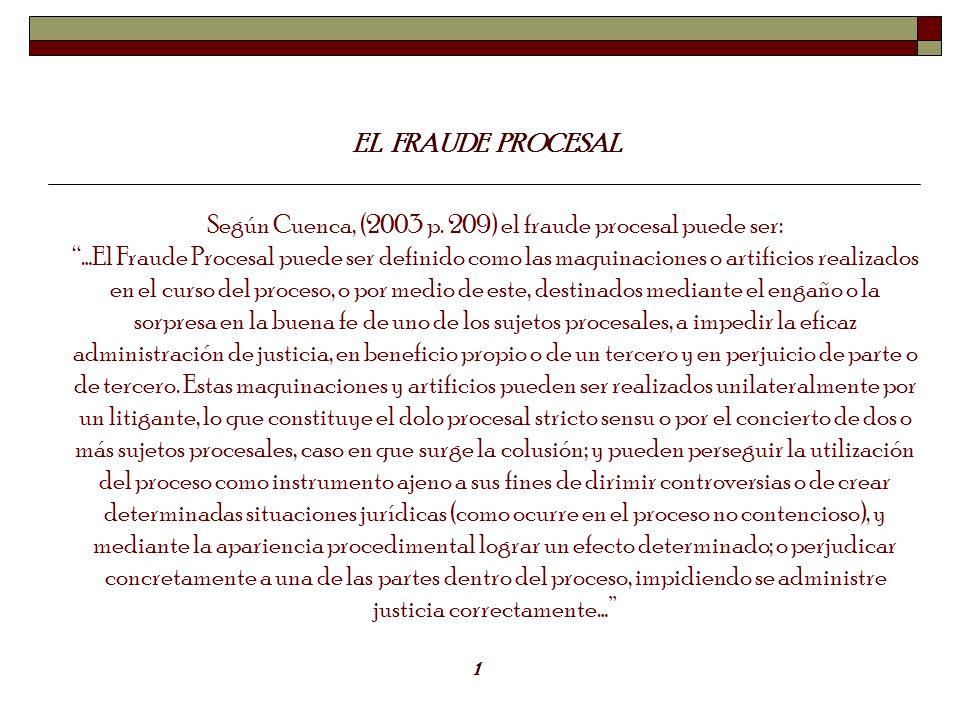 EL FRAUDE PROCESAL 1 Según Cuenca, (2003 p. 209) el fraude procesal puede ser: …El Fraude Procesal puede ser definido como las maquinaciones o artific