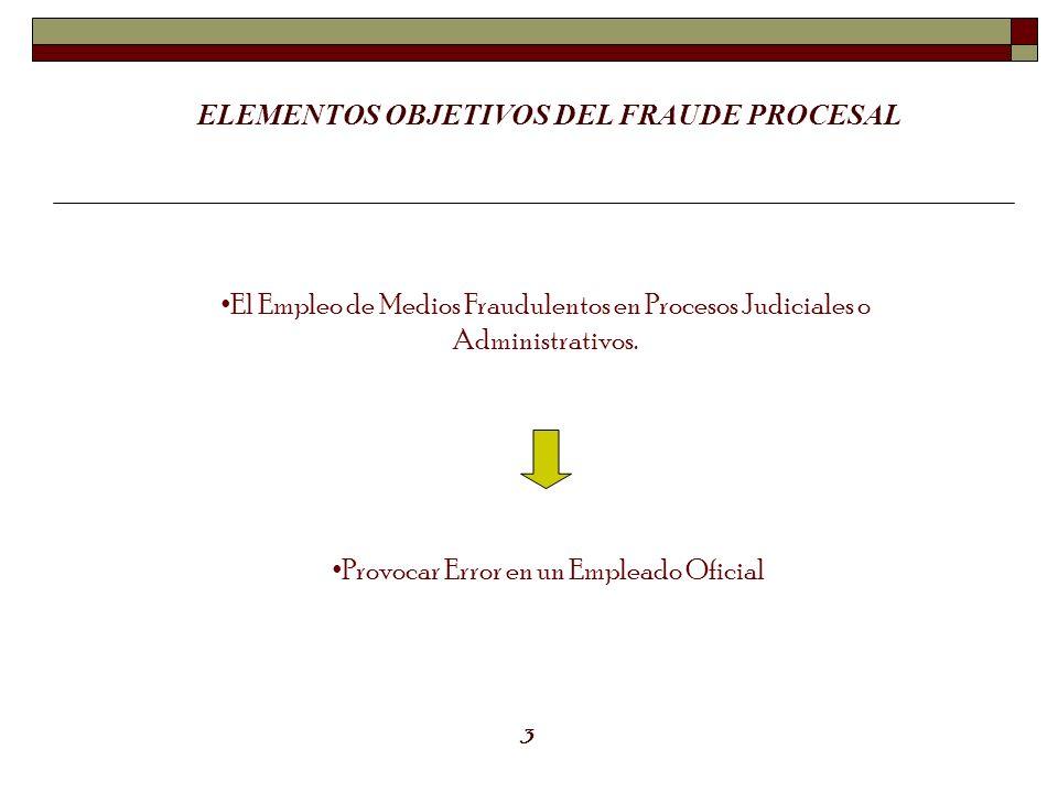 ELEMENTOS OBJETIVOS DEL FRAUDE PROCESAL El Empleo de Medios Fraudulentos en Procesos Judiciales o Administrativos. Provocar Error en un Empleado Ofici