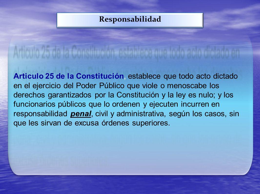 Responsabilidad Articulo 25 de la Constitución, establece que todo acto dictado en el ejercicio del Poder Público que viole o menoscabe los derechos g
