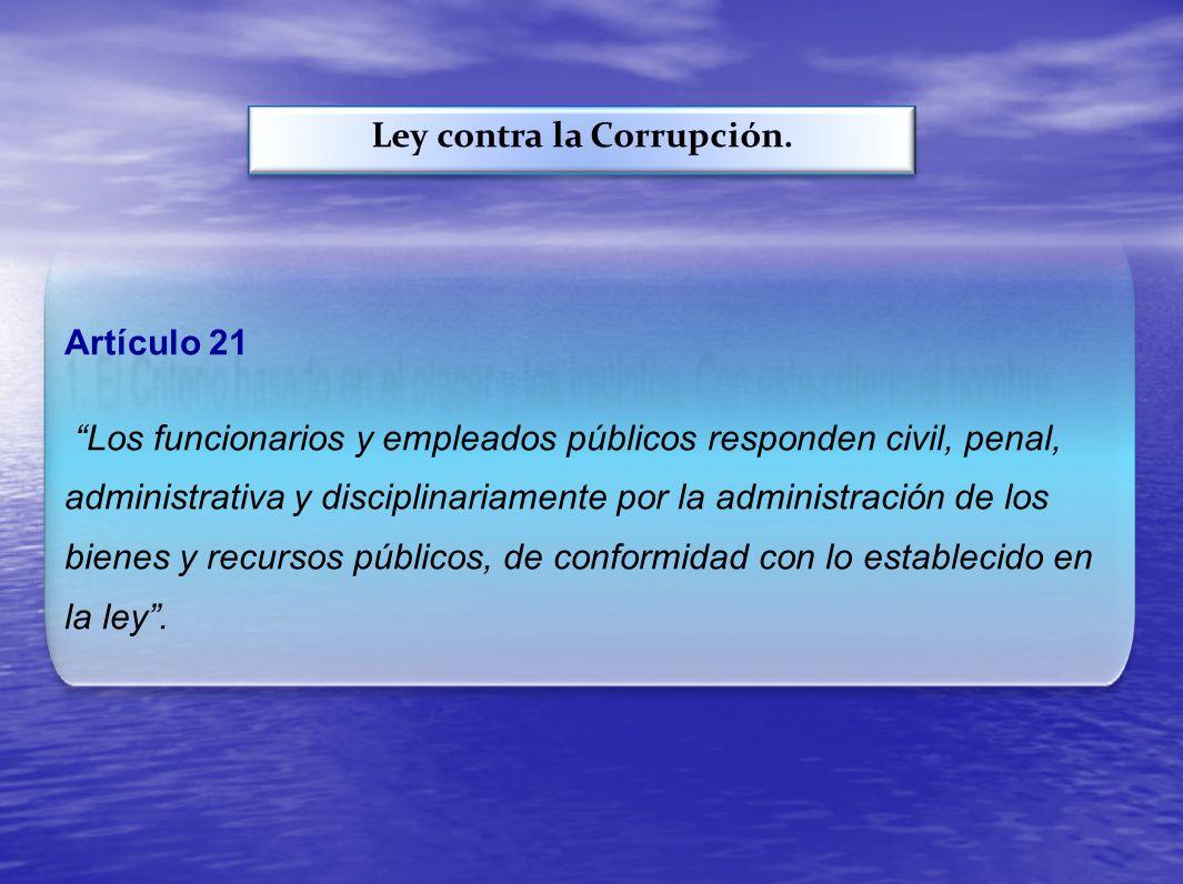 Ley contra la Corrupción. Artículo 21 Los funcionarios y empleados públicos responden civil, penal, administrativa y disciplinariamente por la adminis