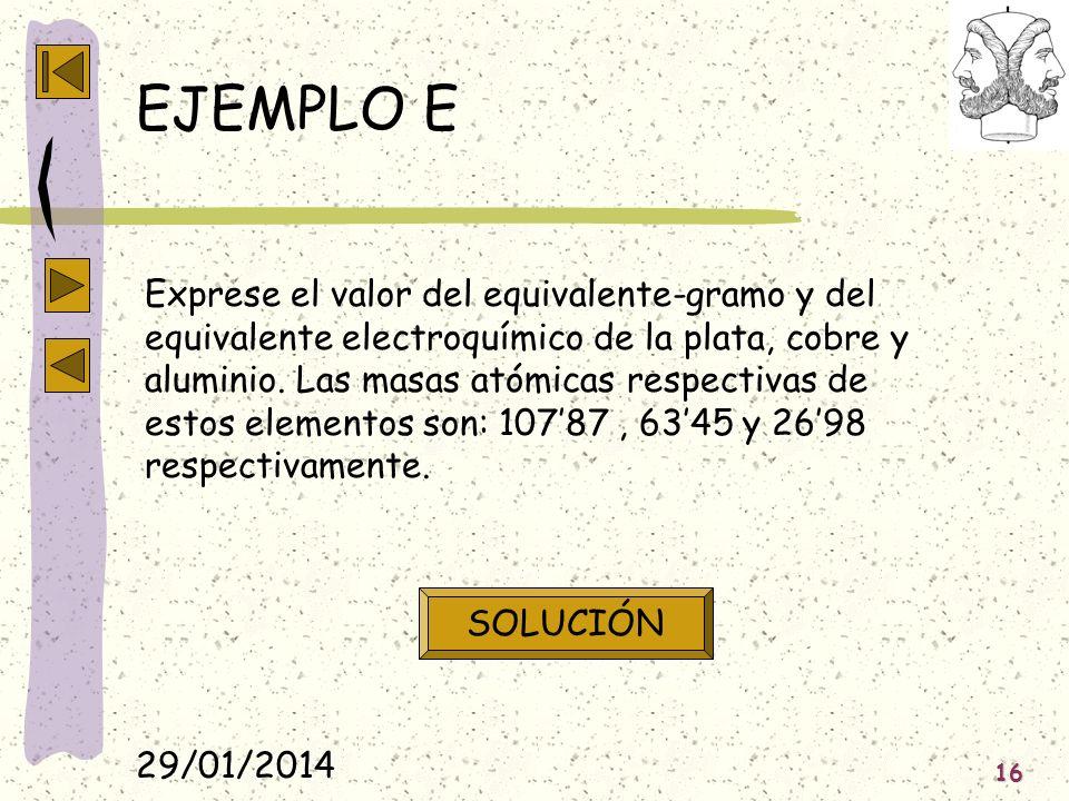 29/01/2014 16 EJEMPLO E Exprese el valor del equivalente-gramo y del equivalente electroquímico de la plata, cobre y aluminio. Las masas atómicas resp