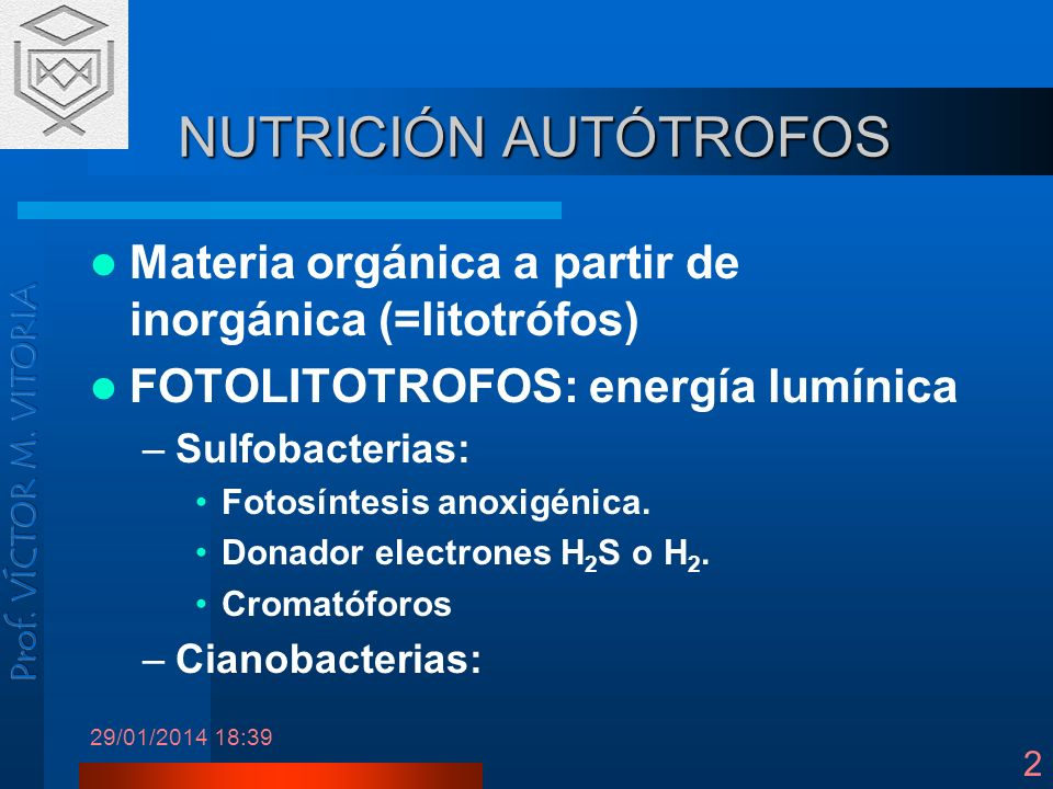 29/01/2014 18:41 2 NUTRICIÓN AUTÓTROFOS Materia orgánica a partir de inorgánica (=litotrófos) FOTOLITOTROFOS: energía lumínica –Sulfobacterias: Fotosí
