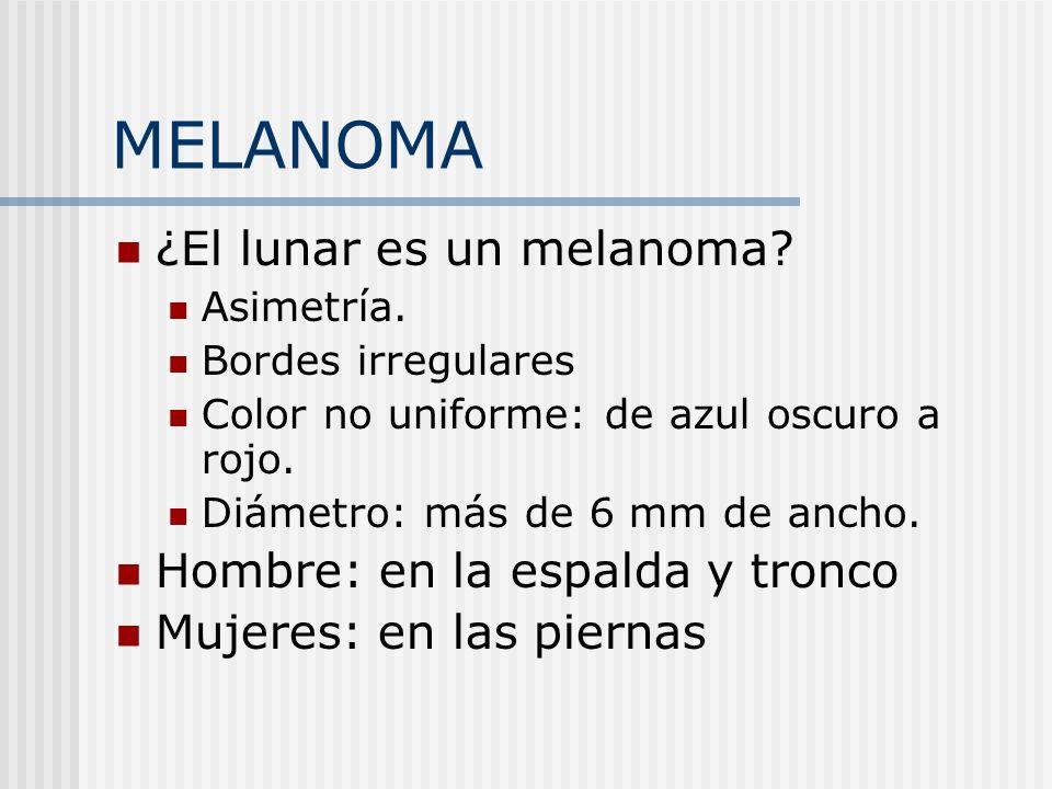 MELANOMA ¿El lunar es un melanoma? Asimetría. Bordes irregulares Color no uniforme: de azul oscuro a rojo. Diámetro: más de 6 mm de ancho. Hombre: en