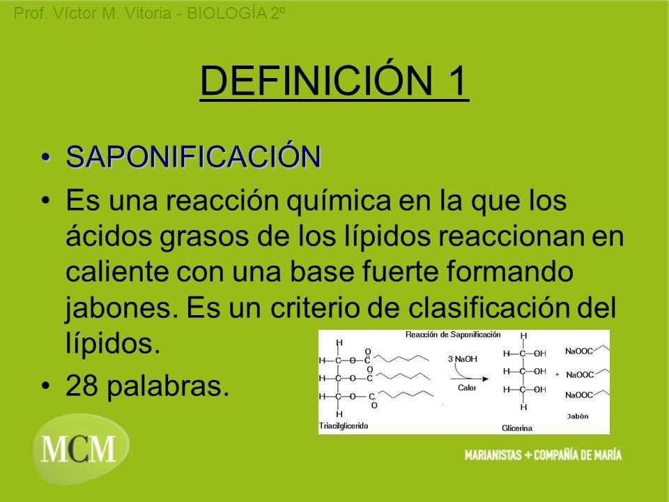 Prof. Víctor M. Vitoria - BIOLOGÍA 2º DEFINICIÓN 1 SAPONIFICACIÓNSAPONIFICACIÓN Es una reacción química en la que los ácidos grasos de los lípidos rea