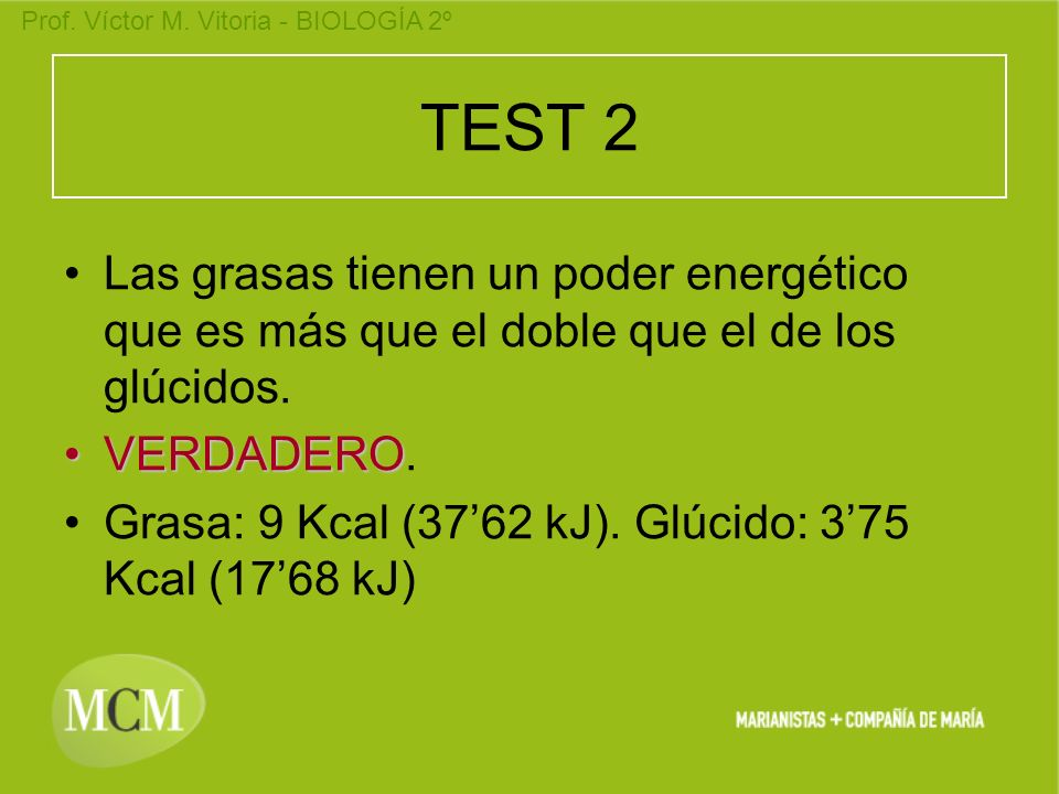Prof. Víctor M. Vitoria - BIOLOGÍA 2º TEST 2 Las grasas tienen un poder energético que es más que el doble que el de los glúcidos. VERDADERO. Grasa: 9