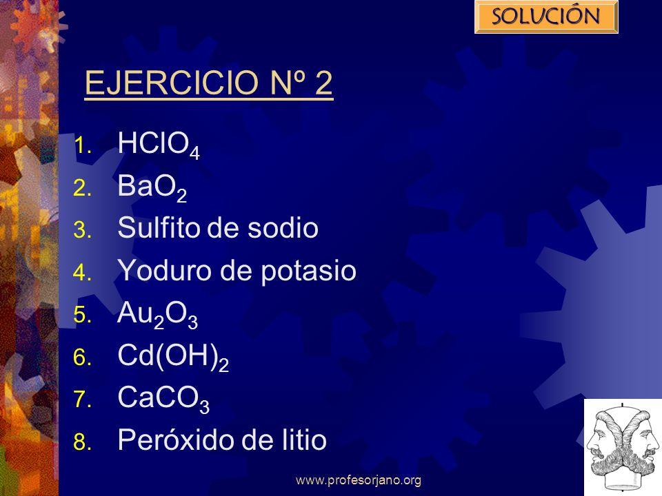www.profesorjano.org EJERCICIO Nº 2 1. HClO 4 2. BaO 2 3. Sulfito de sodio 4. Yoduro de potasio 5. Au 2 O 3 6. Cd(OH) 2 7. CaCO 3 8. Peróxido de litio