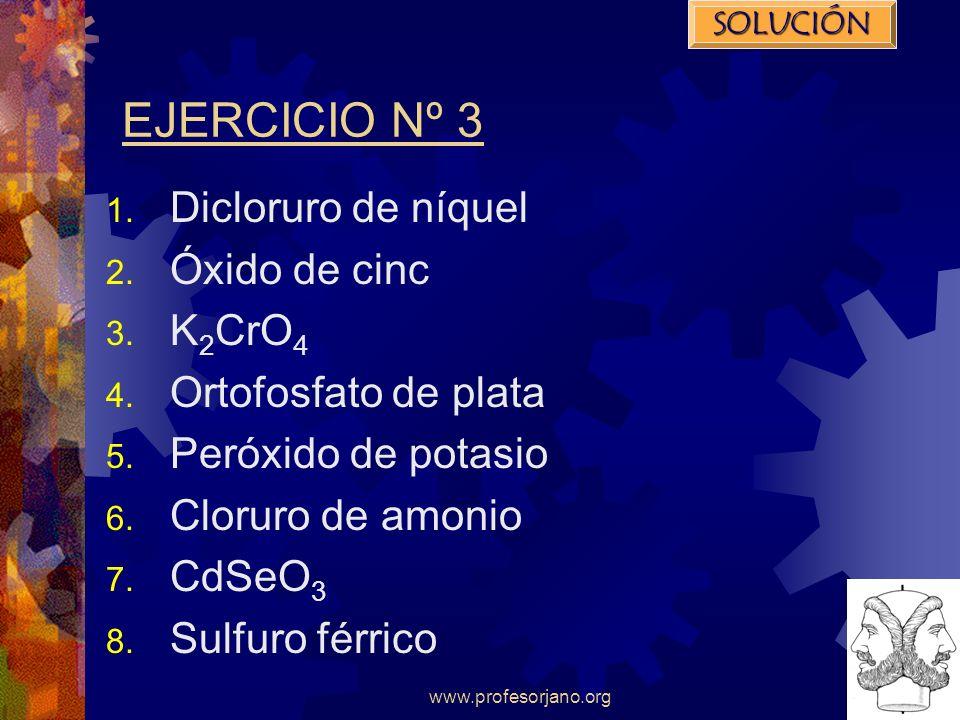 www.profesorjano.org EJERCICIO Nº 3 1. Dicloruro de níquel 2. Óxido de cinc 3. K 2 CrO 4 4. Ortofosfato de plata 5. Peróxido de potasio 6. Cloruro de