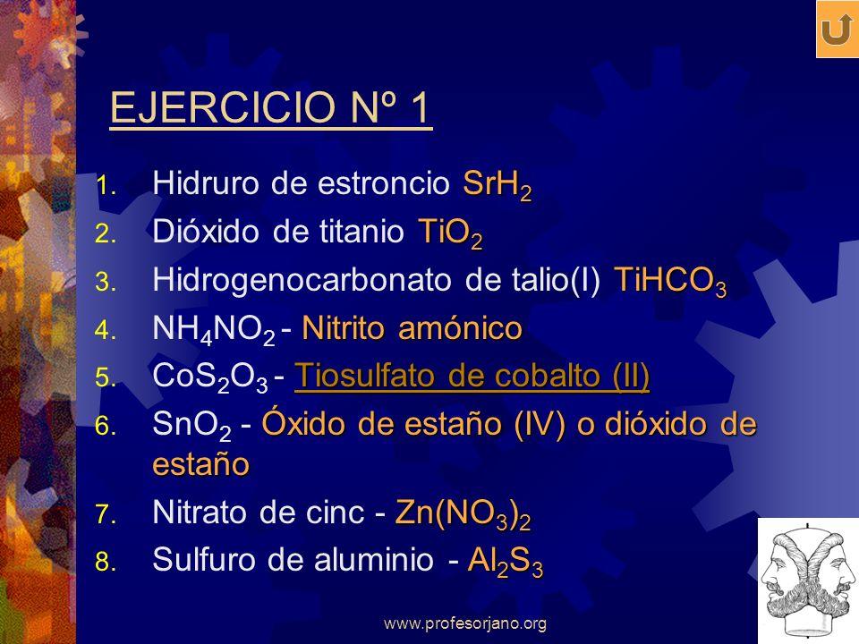 www.profesorjano.org EJERCICIO Nº 1 SrH 2 1. Hidruro de estroncio SrH 2 TiO 2 2. Dióxido de titanio TiO 2 TiHCO 3 3. Hidrogenocarbonato de talio(I) Ti