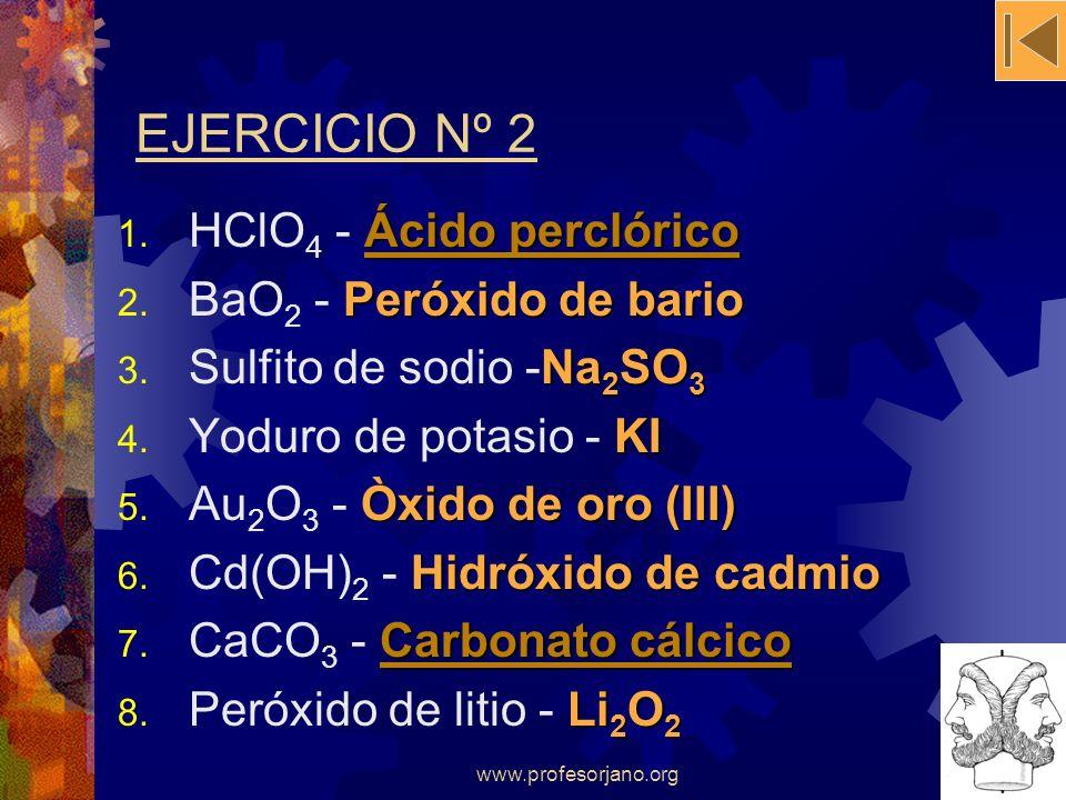 www.profesorjano.org EJERCICIO Nº 2 Ácido perclórico Ácido perclórico 1. HClO 4 - Ácido perclóricoÁcido perclórico Peróxido de bario 2. BaO 2 - Peróxi