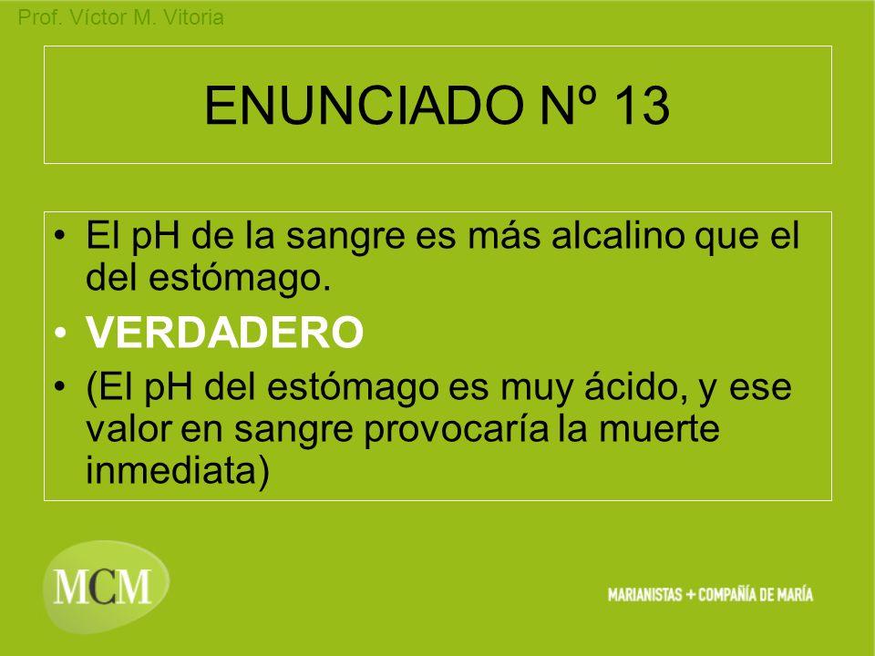 Prof. Víctor M. Vitoria ENUNCIADO Nº 13 El pH de la sangre es más alcalino que el del estómago. VERDADERO (El pH del estómago es muy ácido, y ese valo