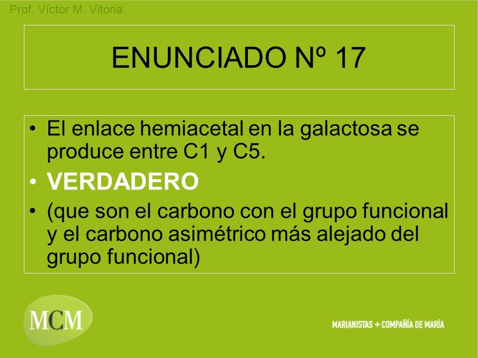 Prof. Víctor M. Vitoria ENUNCIADO Nº 17 El enlace hemiacetal en la galactosa se produce entre C1 y C5. VERDADERO (que son el carbono con el grupo func