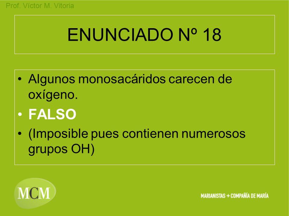 Prof. Víctor M. Vitoria ENUNCIADO Nº 18 Algunos monosacáridos carecen de oxígeno. FALSO (Imposible pues contienen numerosos grupos OH)