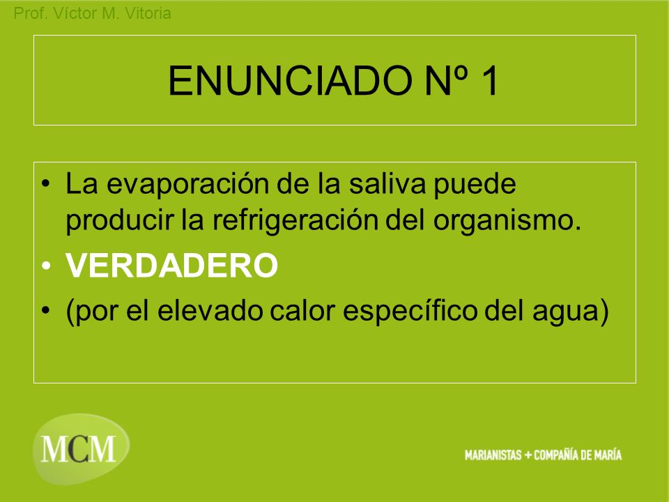 Prof. Víctor M. Vitoria ENUNCIADO Nº 1 La evaporación de la saliva puede producir la refrigeración del organismo. VERDADERO (por el elevado calor espe