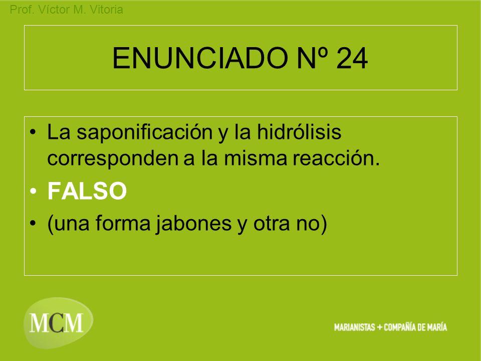 Prof. Víctor M. Vitoria ENUNCIADO Nº 24 La saponificación y la hidrólisis corresponden a la misma reacción. FALSO (una forma jabones y otra no)