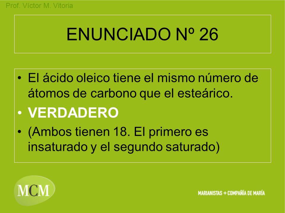 Prof. Víctor M. Vitoria ENUNCIADO Nº 26 El ácido oleico tiene el mismo número de átomos de carbono que el esteárico. VERDADERO (Ambos tienen 18. El pr