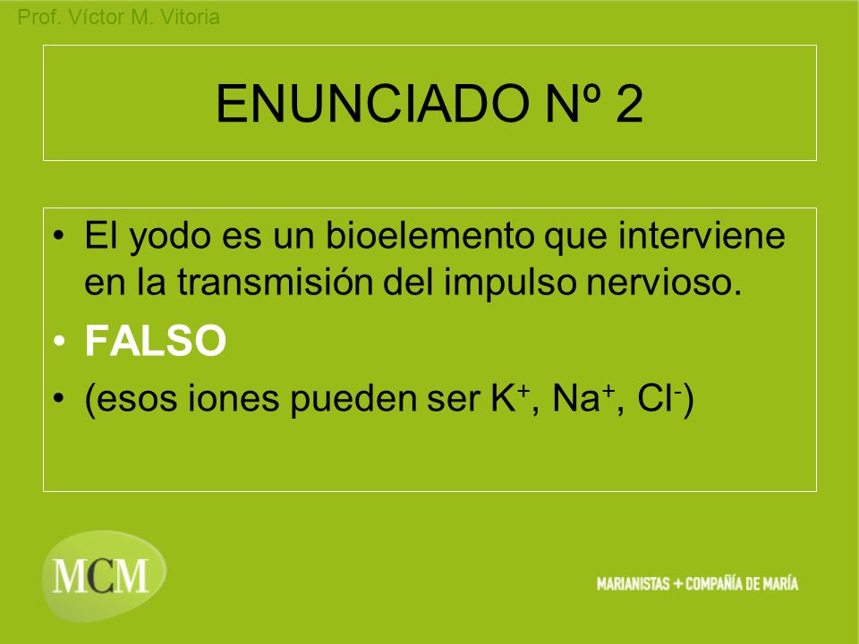 Prof. Víctor M. Vitoria ENUNCIADO Nº 2 El yodo es un bioelemento que interviene en la transmisión del impulso nervioso. FALSO (esos iones pueden ser K