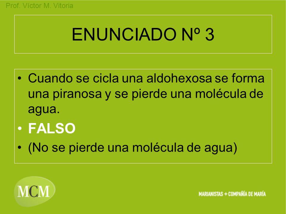 Prof. Víctor M. Vitoria ENUNCIADO Nº 3 Cuando se cicla una aldohexosa se forma una piranosa y se pierde una molécula de agua. FALSO (No se pierde una