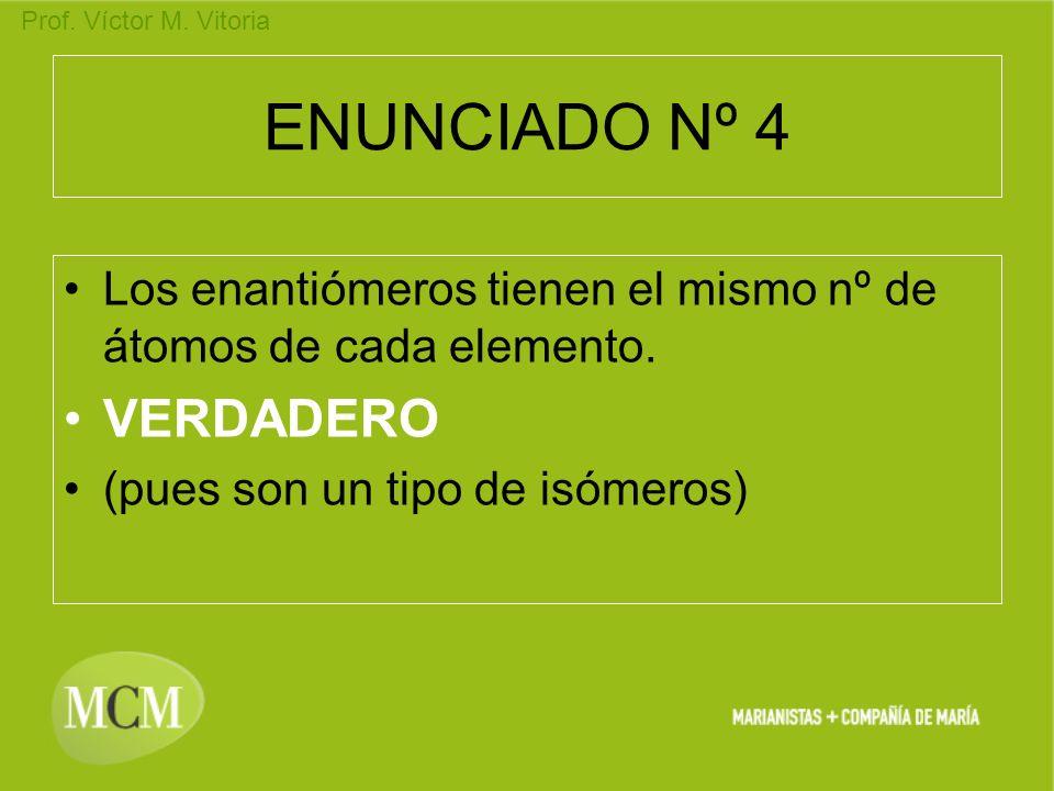 Prof. Víctor M. Vitoria ENUNCIADO Nº 4 Los enantiómeros tienen el mismo nº de átomos de cada elemento. VERDADERO (pues son un tipo de isómeros)