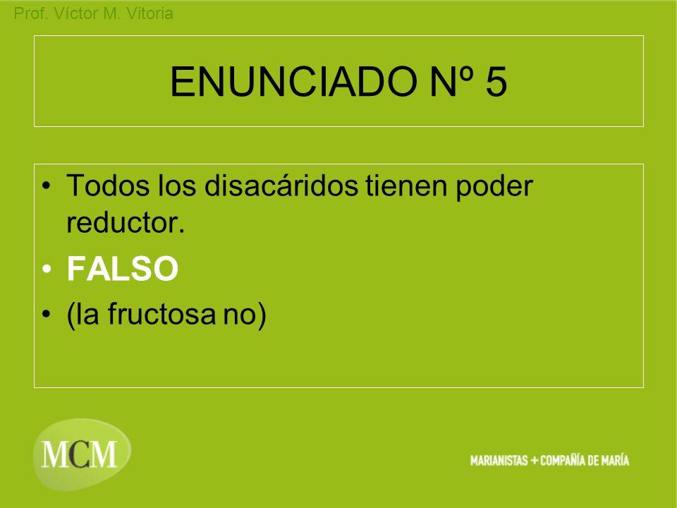 Prof. Víctor M. Vitoria ENUNCIADO Nº 5 Todos los disacáridos tienen poder reductor. FALSO (la fructosa no)