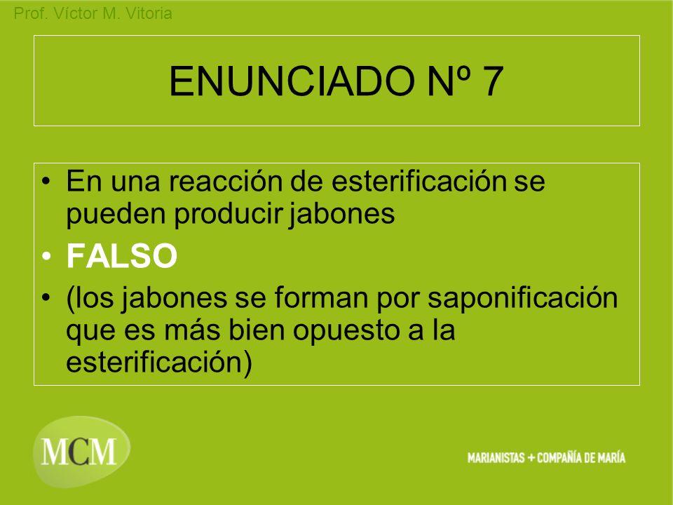Prof. Víctor M. Vitoria ENUNCIADO Nº 7 En una reacción de esterificación se pueden producir jabones FALSO (los jabones se forman por saponificación qu