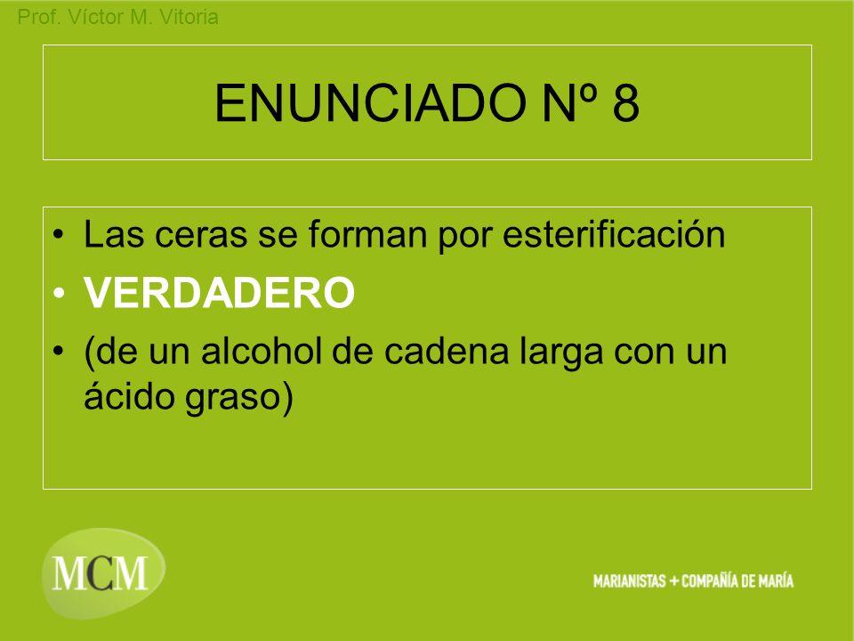 Prof. Víctor M. Vitoria ENUNCIADO Nº 8 Las ceras se forman por esterificación VERDADERO (de un alcohol de cadena larga con un ácido graso)