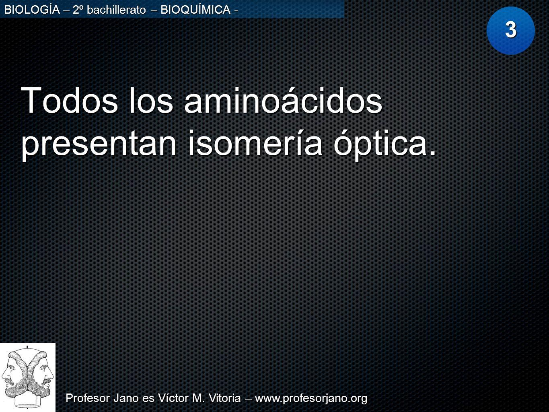 Profesor Jano es Víctor M. Vitoria – www.profesorjano.org BIOLOGÍA – 2º bachillerato – BIOQUÍMICA - Todos los aminoácidos presentan isomería óptica. 3