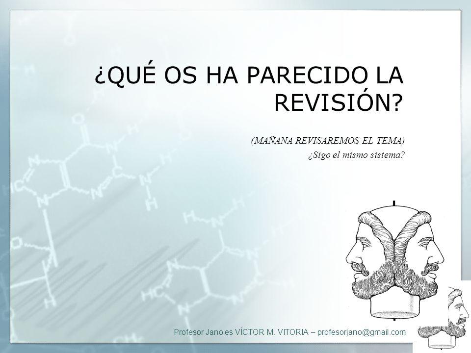 Profesor Jano es VÍCTOR M. VITORIA – profesorjano@gmail.com ¿QUÉ OS HA PARECIDO LA REVISIÓN? (MAÑANA REVISAREMOS EL TEMA) ¿Sigo el mismo sistema?
