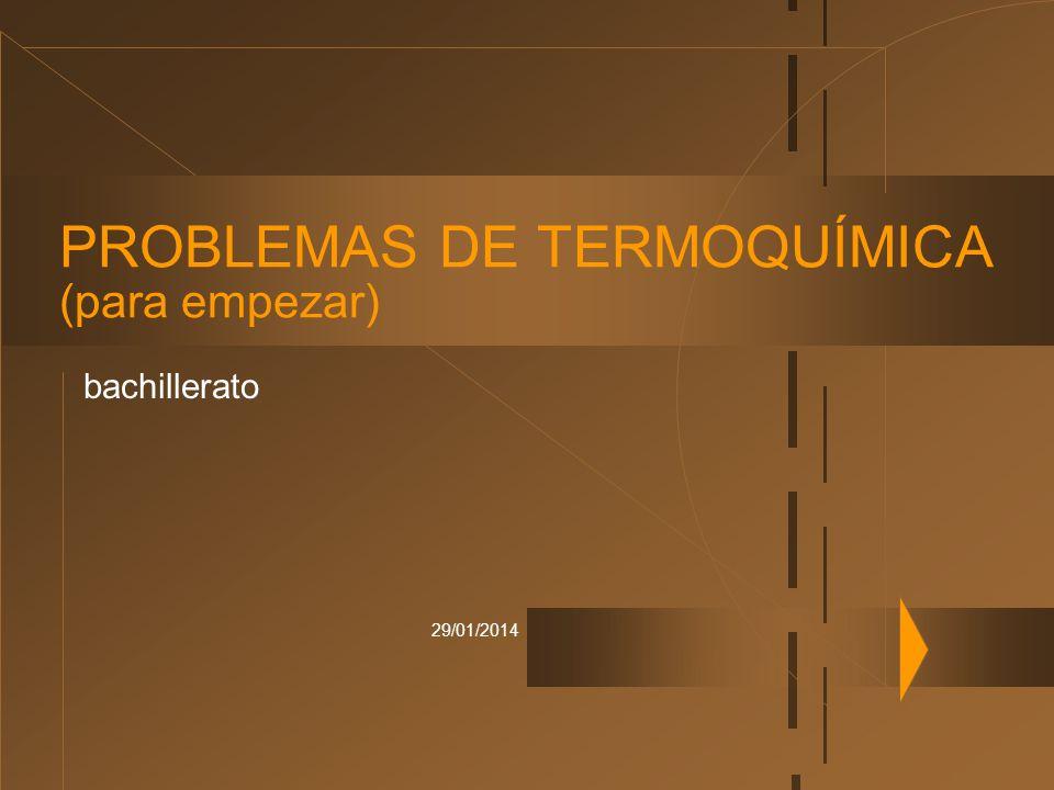 29/01/2014 PROBLEMAS DE TERMOQUÍMICA (para empezar) bachillerato