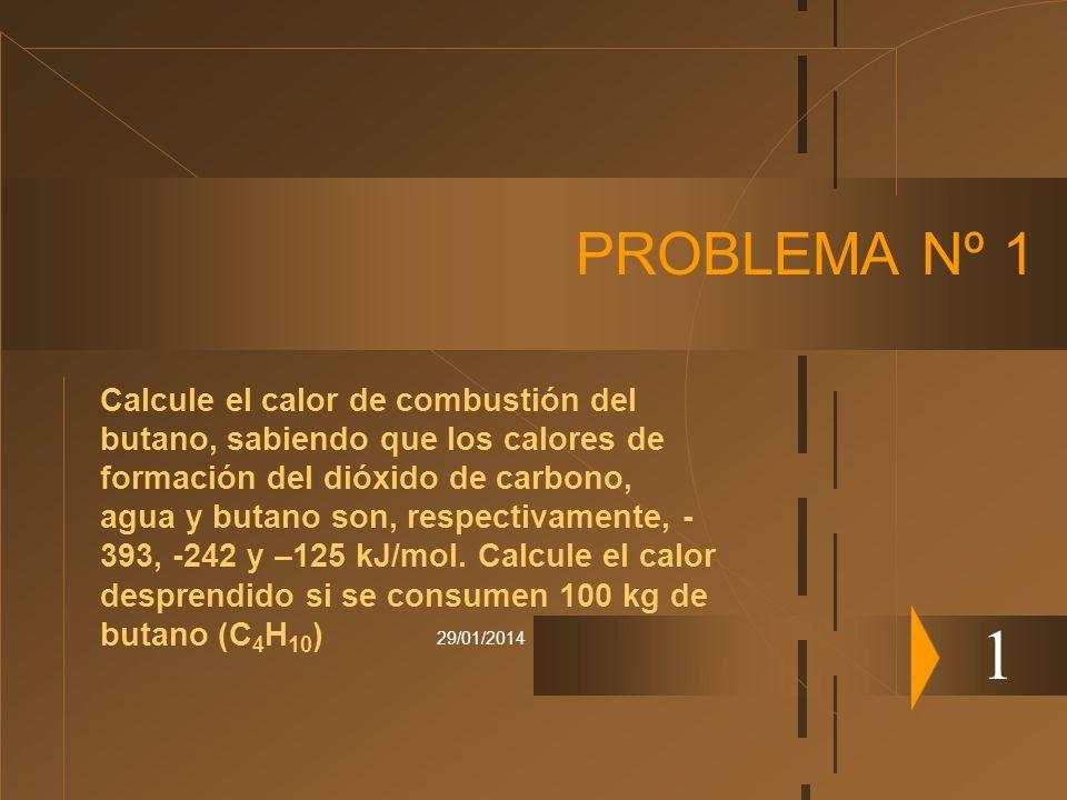 29/01/2014 PROBLEMA Nº 1 1 Calcule el calor de combustión del butano, sabiendo que los calores de formación del dióxido de carbono, agua y butano son,