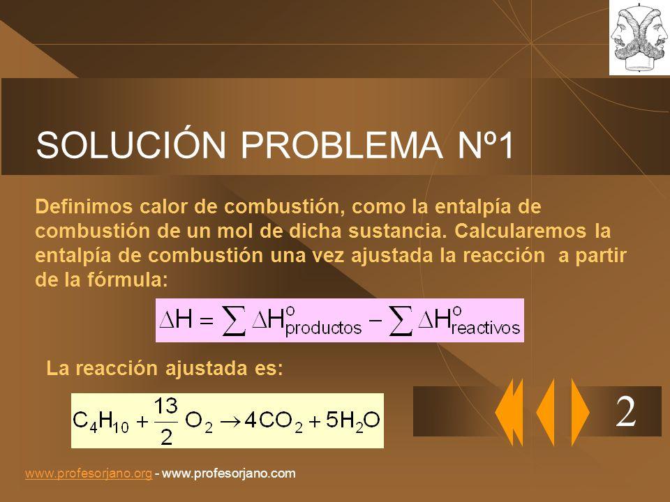 www.profesorjano.orgwww.profesorjano.org - www.profesorjano.com SOLUCIÓN PROBLEMA Nº1(cont.) 2 Para la combustión del butano, la reacción será: H = 4 (-393) + 5 (-242) – (-125) = -2657 Kj.mol -1 Pm butano = 58 Calor desprendido: 4581039 Kj despr.