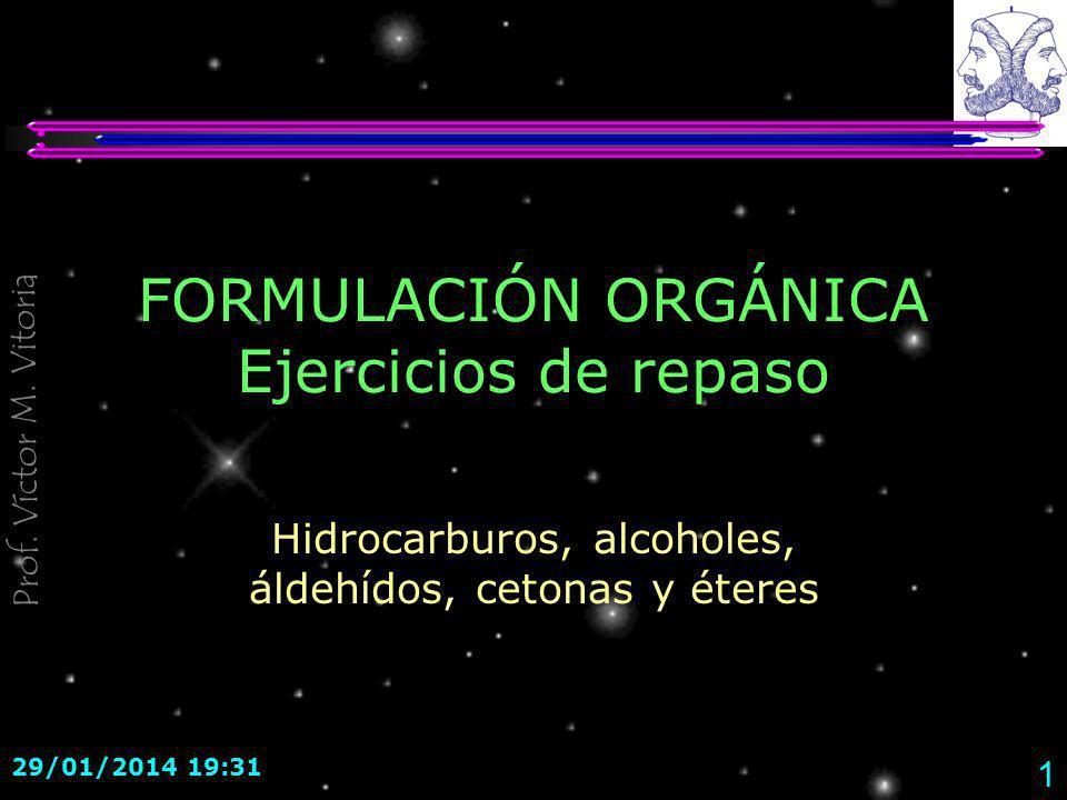 Prof. Víctor M. Vitoria 29/01/2014 19:33 1 FORMULACIÓN ORGÁNICA Ejercicios de repaso Hidrocarburos, alcoholes, áldehídos, cetonas y éteres