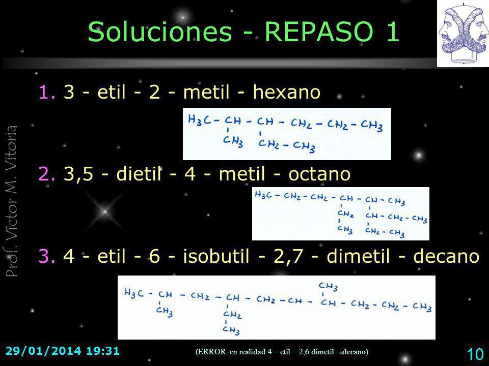 Prof. Víctor M. Vitoria 29/01/2014 19:33 10 Soluciones - REPASO 1 1. 3 - etil - 2 - metil - hexano 2. 3,5 - dietil - 4 - metil - octano 3. 4 - etil -